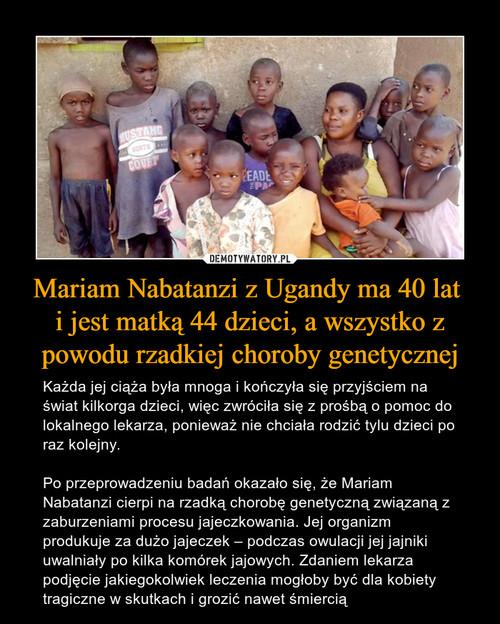Mariam Nabatanzi z Ugandy ma 40 lat  i jest matką 44 dzieci, a wszystko z powodu rzadkiej choroby genetycznej