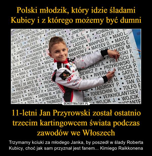 11-letni Jan Przyrowski został ostatnio trzecim kartingowcem świata podczas zawodów we Włoszech – Trzymamy kciuki za młodego Janka, by poszedł w ślady Roberta Kubicy, choć jak sam przyznał jest fanem... Kimiego Raikkonena