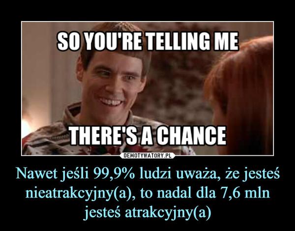 Nawet jeśli 99,9% ludzi uważa, że jesteś nieatrakcyjny(a), to nadal dla 7,6 mln jesteś atrakcyjny(a) –
