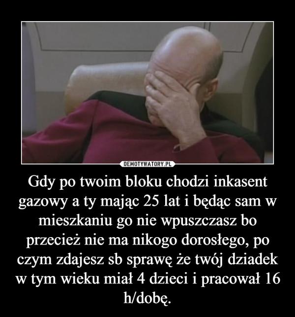 Gdy po twoim bloku chodzi inkasent gazowy a ty mając 25 lat i będąc sam w mieszkaniu go nie wpuszczasz bo przecież nie ma nikogo dorosłego, po czym zdajesz sb sprawę że twój dziadek w tym wieku miał 4 dzieci i pracował 16 h/dobę. –