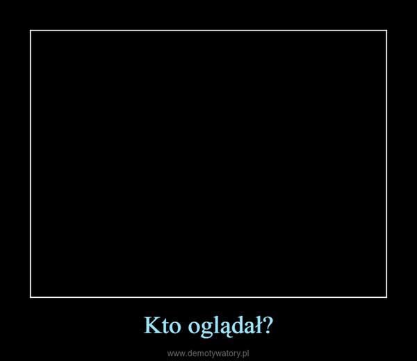 Kto oglądał? –