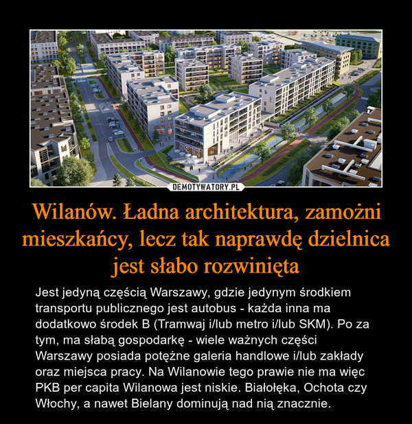 Wilanów. Ładna architektura, zamożni mieszkańcy, lecz tak naprawdę dzielnica jest słabo rozwinięta – Jest jedyną częścią Warszawy, gdzie jedynym środkiem transportu publicznego jest autobus - każda inna ma dodatkowo środek B (Tramwaj i/lub metro i/lub SKM). Po za tym, ma słabą gospodarkę - wiele ważnych części Warszawy posiada potężne galeria handlowe i/lub zakłady oraz miejsca pracy. Na Wilanowie tego prawie nie ma więc PKB per capita Wilanowa jest niskie. Białołęka, Ochota czy Włochy, a nawet Bielany dominują nad nią znacznie.