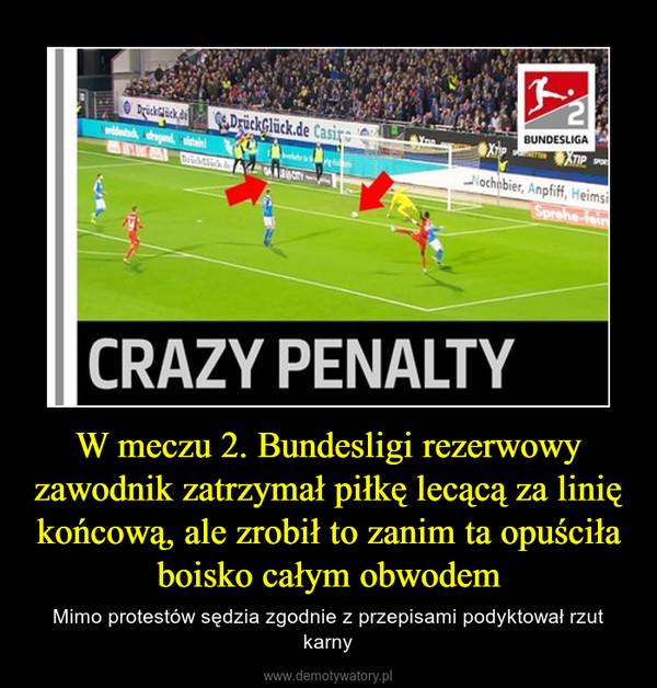 W meczu 2. Bundesligi rezerwowy zawodnik zatrzymał piłkę lecącą za linię końcową, ale zrobił to zanim ta opuściła boisko całym obwodem – Mimo protestów sędzia zgodnie z przepisami podyktował rzut karny