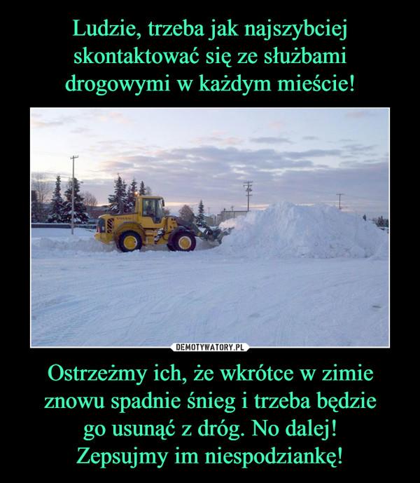 Ostrzeżmy ich, że wkrótce w zimie znowu spadnie śnieg i trzeba będziego usunąć z dróg. No dalej!Zepsujmy im niespodziankę! –