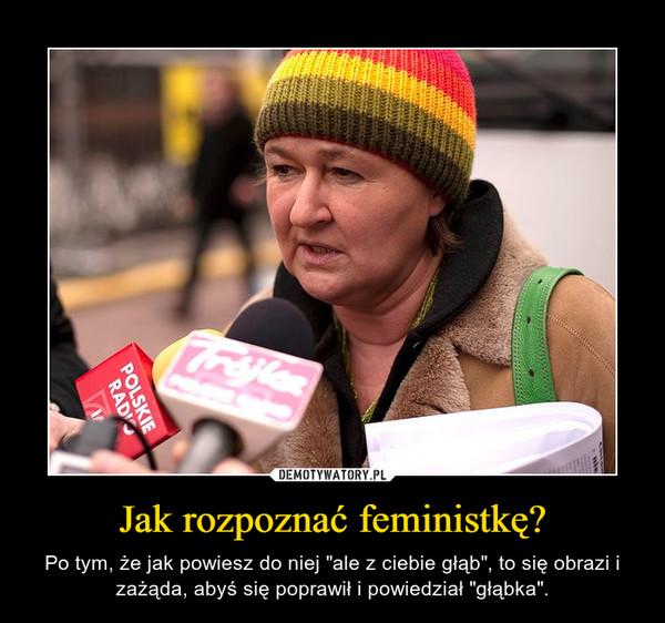 """Jak rozpoznać feministkę? – Po tym, że jak powiesz do niej """"ale z ciebie głąb"""", to się obrazi i zażąda, abyś się poprawił i powiedział """"głąbka""""."""