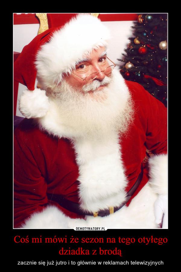 Coś mi mówi że sezon na tego otyłego dziadka z brodą – zacznie się już jutro i to głównie w reklamach telewizyjnych