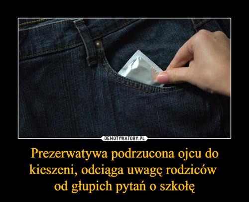 Prezerwatywa podrzucona ojcu do kieszeni, odciąga uwagę rodziców  od głupich pytań o szkołę