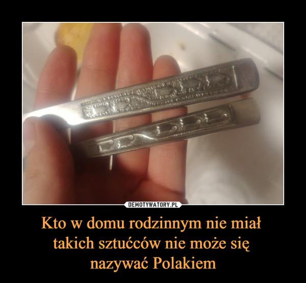 Kto w domu rodzinnym nie miał takich sztućców nie może się nazywać Polakiem –