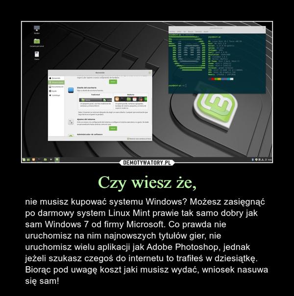 Czy wiesz że, – nie musisz kupować systemu Windows? Możesz zasięgnąć po darmowy system Linux Mint prawie tak samo dobry jak sam Windows 7 od firmy Microsoft. Co prawda nie uruchomisz na nim najnowszych tytułów gier, nie uruchomisz wielu aplikacji jak Adobe Photoshop, jednak jeżeli szukasz czegoś do internetu to trafiłeś w dziesiątkę. Biorąc pod uwagę koszt jaki musisz wydać, wniosek nasuwa się sam!