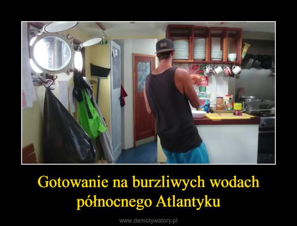 Gotowanie na burzliwych wodach północnego Atlantyku –