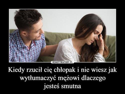 Kiedy rzucił cię chłopak i nie wiesz jak wytłumaczyć mężowi dlaczego jesteś smutna