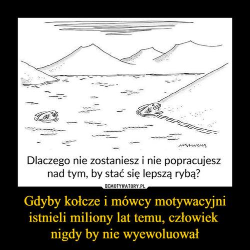 Gdyby kołcze i mówcy motywacyjni istnieli miliony lat temu, człowiek  nigdy by nie wyewoluował