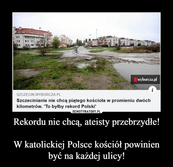 Rekordu nie chcą, ateisty przebrzydłe!W katolickiej Polsce kościół powinien być na każdej ulicy! –