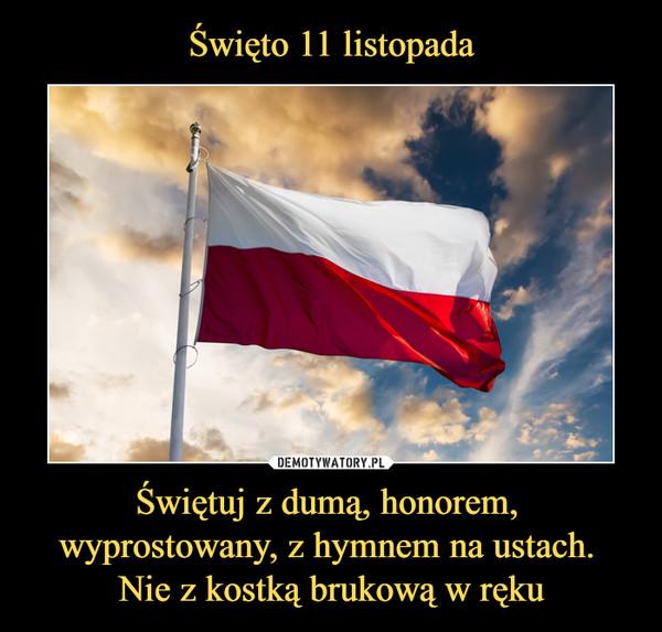 Świętuj z dumą, honorem, wyprostowany, z hymnem na ustach. Nie z kostką brukową w ręku –