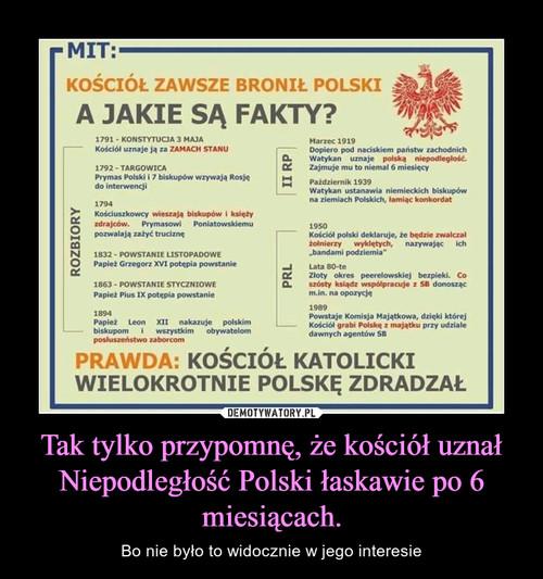 Tak tylko przypomnę, że kościół uznał Niepodległość Polski łaskawie po 6 miesiącach.
