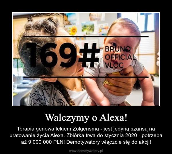 Walczymy o Alexa! – Terapia genowa lekiem Zolgensma - jest jedyną szansą na uratowanie życia Alexa. Zbiórka trwa do stycznia 2020 - potrzeba aż 9 000 000 PLN! Demotywatory włączcie się do akcji!