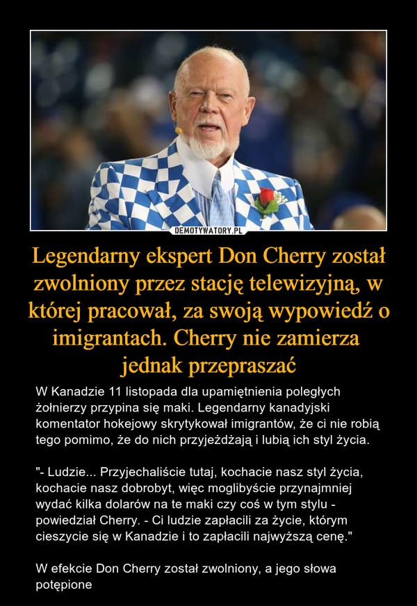"""Legendarny ekspert Don Cherry został zwolniony przez stację telewizyjną, w której pracował, za swoją wypowiedź o imigrantach. Cherry nie zamierza jednak przepraszać – W Kanadzie 11 listopada dla upamiętnienia poległych żołnierzy przypina się maki. Legendarny kanadyjski komentator hokejowy skrytykował imigrantów, że ci nie robią tego pomimo, że do nich przyjeżdżają i lubią ich styl życia.""""- Ludzie... Przyjechaliście tutaj, kochacie nasz styl życia, kochacie nasz dobrobyt, więc moglibyście przynajmniej wydać kilka dolarów na te maki czy coś w tym stylu - powiedział Cherry. - Ci ludzie zapłacili za życie, którym cieszycie się w Kanadzie i to zapłacili najwyższą cenę.""""W efekcie Don Cherry został zwolniony, a jego słowa potępione"""