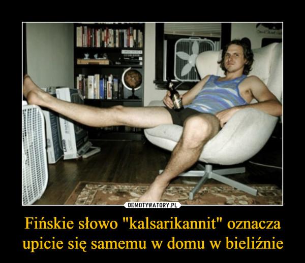 """Fińskie słowo """"kalsarikannit"""" oznacza upicie się samemu w domu w bieliźnie –"""