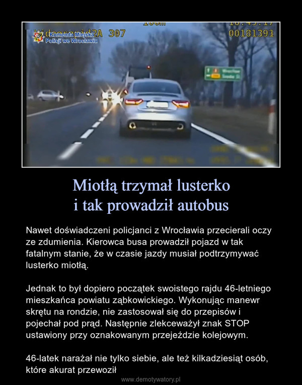 Miotłą trzymał lusterkoi tak prowadził autobus – Nawet doświadczeni policjanci z Wrocławia przecierali oczy ze zdumienia. Kierowca busa prowadził pojazd w tak fatalnym stanie, że w czasie jazdy musiał podtrzymywać lusterko miotłą.Jednak to był dopiero początek swoistego rajdu 46-letniego mieszkańca powiatu ząbkowickiego. Wykonując manewr skrętu na rondzie, nie zastosował się do przepisów i pojechał pod prąd. Następnie zlekceważył znak STOP ustawiony przy oznakowanym przejeździe kolejowym.46-latek narażał nie tylko siebie, ale też kilkadziesiąt osób, które akurat przewoził