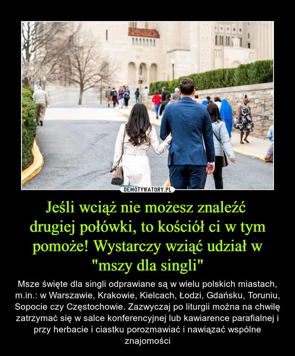 """Jeśli wciąż nie możesz znaleźć drugiej połówki, to kościół ci w tym pomoże! Wystarczy wziąć udział w """"mszy dla singli"""" – Msze święte dla singli odprawiane są w wielu polskich miastach, m.in.: w Warszawie, Krakowie, Kielcach, Łodzi, Gdańsku, Toruniu, Sopocie czy Częstochowie. Zazwyczaj po liturgii można na chwilę zatrzymać się w salce konferencyjnej lub kawiarence parafialnej i przy herbacie i ciastku porozmawiać i nawiązać wspólne znajomości"""
