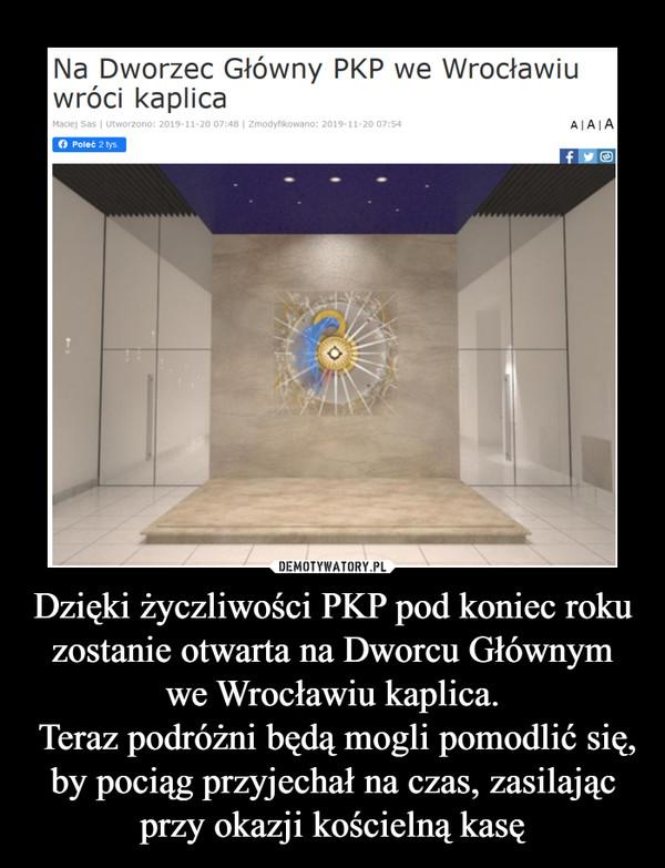 Dzięki życzliwości PKP pod koniec roku zostanie otwarta na Dworcu Głównym we Wrocławiu kaplica. Teraz podróżni będą mogli pomodlić się, by pociąg przyjechał na czas, zasilając przy okazji kościelną kasę –