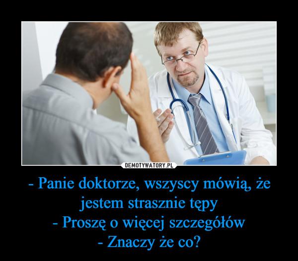 - Panie doktorze, wszyscy mówią, że jestem strasznie tępy- Proszę o więcej szczegółów- Znaczy że co? –