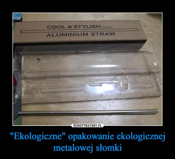 """""""Ekologiczne"""" opakowanie ekologicznej metalowej słomki –"""