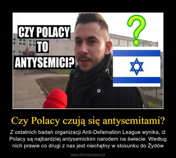 Czy Polacy czują się antysemitami? – Z ostatnich badań organizacji Anti-Defamation League wynika, iż Polacy są najbardziej antysemickim narodem na świecie. Według nich prawie co drugi z nas jest niechętny w stosunku do Żydów