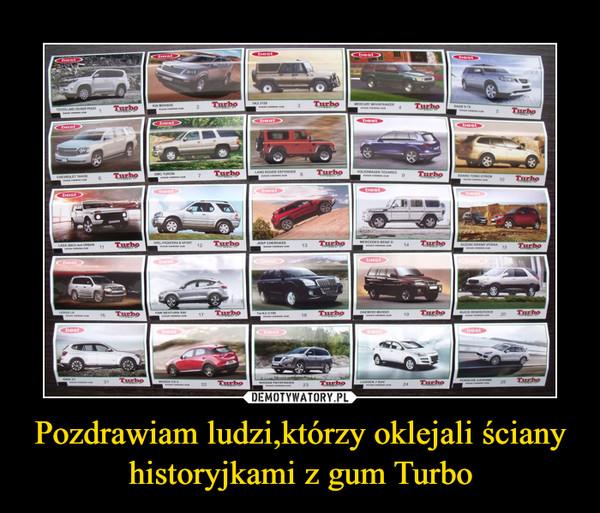 Pozdrawiam ludzi,którzy oklejali ściany historyjkami z gum Turbo –