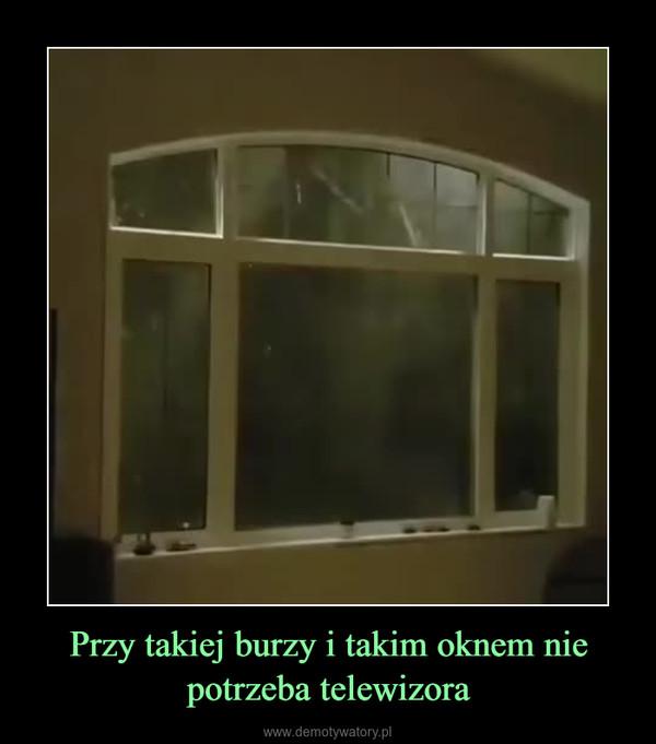 Przy takiej burzy i takim oknem nie potrzeba telewizora –