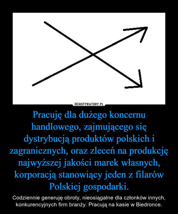 Pracuję dla dużego koncernu handlowego, zajmującego się dystrybucją produktów polskich i zagranicznych, oraz zleceń na produkcję najwyższej jakości marek własnych, korporacją stanowiący jeden z filarów Polskiej gospodarki. – Codziennie generuję obroty, nieosiągalne dla członków innych, konkurencyjnych firm branży. Pracują na kasie w Biedronce.