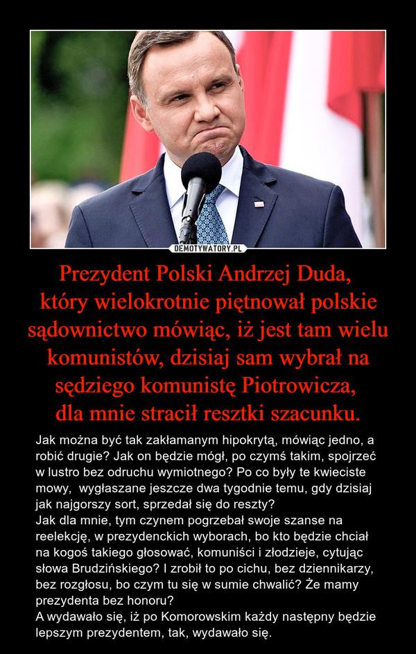 Prezydent Polski Andrzej Duda, który wielokrotnie piętnował polskie sądownictwo mówiąc, iż jest tam wielu komunistów, dzisiaj sam wybrał na sędziego komunistę Piotrowicza, dla mnie stracił resztki szacunku. – Jak można być tak zakłamanym hipokrytą, mówiąc jedno, a robić drugie? Jak on będzie mógł, po czymś takim, spojrzeć w lustro bez odruchu wymiotnego? Po co były te kwieciste mowy,  wygłaszane jeszcze dwa tygodnie temu, gdy dzisiaj jak najgorszy sort, sprzedał się do reszty?Jak dla mnie, tym czynem pogrzebał swoje szanse na reelekcję, w prezydenckich wyborach, bo kto będzie chciał na kogoś takiego głosować, komuniści i złodzieje, cytując słowa Brudzińskiego? I zrobił to po cichu, bez dziennikarzy, bez rozgłosu, bo czym tu się w sumie chwalić? Że mamy prezydenta bez honoru? A wydawało się, iż po Komorowskim każdy następny będzie lepszym prezydentem, tak, wydawało się.