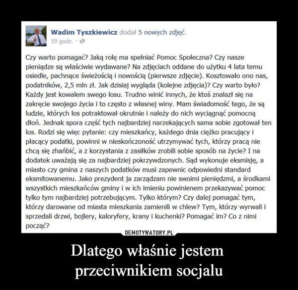 Dlatego właśnie jestem przeciwnikiem socjalu –  Wadim Tyszkiewicz dodał 5 nowych zdjęć. 19 godz. • QI Czy warto pomagać? Jaką rolę ma spełniać Pomoc Społeczna? Czy nasze pieniądze są właściwie wydawane? Na zdjęciach oddane do użytku 4 lata temu osiedle, pachnące świeżością i nowością (pierwsze zdjęcie). Kosztowało ono nas, podatników, 2,5 mln zł. Jak dzisiaj wygląda (kolejne zdjęcia)? Czy warto było? Każdy jest kowalem swego losu. Trudno winić innych, że ktoś znalazł się na zakręcie swojego życia i to często z własnej winy. Mam świadomość tego, że są ludzie, których los potraktował okrutnie i należy do nich wyciągnąć pomocną dłoń. Jednak spora część tych najbardziej narzekających sama sobie zgotował ten los. Rodzi się więc pytanie: czy mieszkańcy, każdego dnia ciężko pracujący i płacący podatki, powinni w nieskończoność utrzymywać tych, którzy pracą nie chcą się zhańbić, a z korzystania z zasiłków zrobili sobie sposób na życie? I na dodatek uważają się za najbardziej pokrzywdzonych. Sąd wykonuje eksmisję, a miasto czy gmina z naszych podatków musi zapewnic odpowiedni standard eksmitowanemu. Jako prezydent ja zarządzam nie swoimi pieniędzmi, a środkami wszystkich mieszkańców gminy i w ich imieniu powinienem przekazywać pomoc tylko tym najbardziej potrzebującym. Tylko którym? Czy dalej pomagać tym, którzy darowane od miasta mieszkania zamienili w chlew? Tym, którzy wyrwali i sprzedali drzwi, bojlery, kaloryfery, krany i kuchenki? Pomagać im? Co z nimi począć?