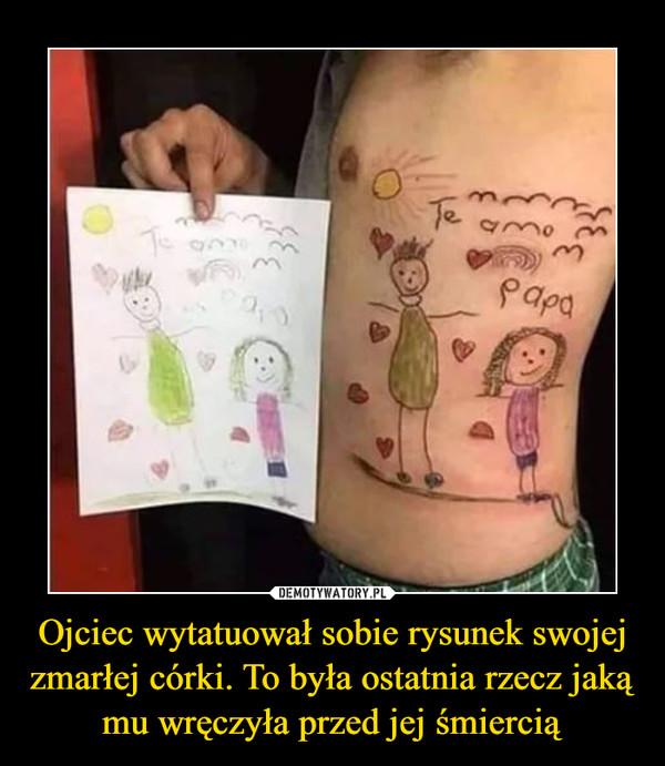 Ojciec wytatuował sobie rysunek swojej zmarłej córki. To była ostatnia rzecz jaką mu wręczyła przed jej śmiercią –
