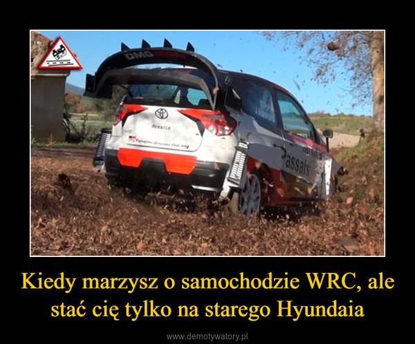 Kiedy marzysz o samochodzie WRC, ale stać cię tylko na starego Hyundaia –