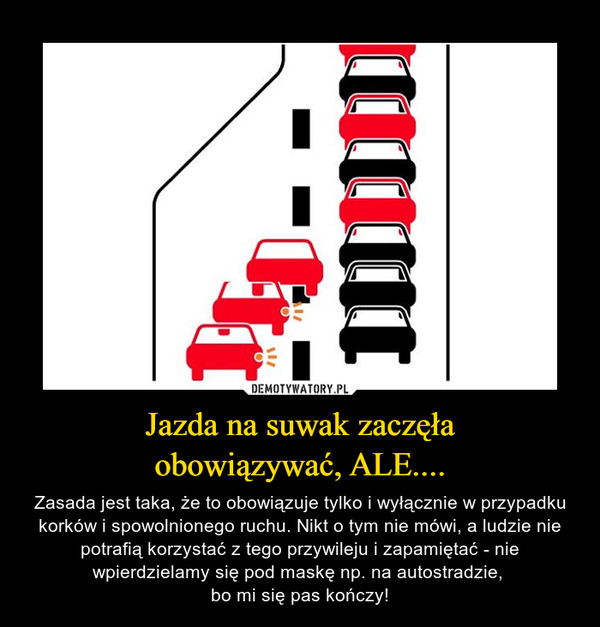 Jazda na suwak zaczęłaobowiązywać, ALE.... – Zasada jest taka, że to obowiązuje tylko i wyłącznie w przypadku korków i spowolnionego ruchu. Nikt o tym nie mówi, a ludzie nie potrafią korzystać z tego przywileju i zapamiętać - nie wpierdzielamy się pod maskę np. na autostradzie, bo mi się pas kończy!