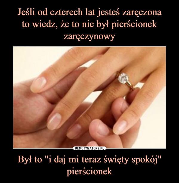 """Był to """"i daj mi teraz święty spokój"""" pierścionek –"""