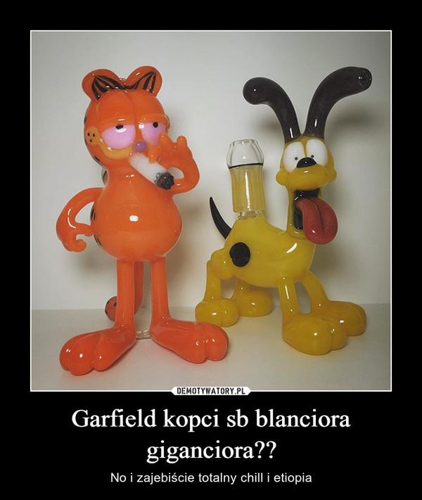 Garfield kopci sb blanciora giganciora?? – No i zajebiście totalny chill i etiopia