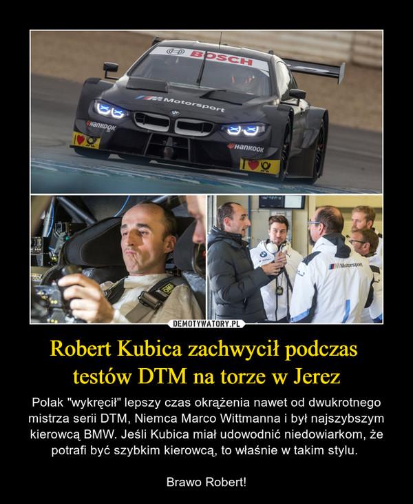 """Robert Kubica zachwycił podczas testów DTM na torze w Jerez – Polak """"wykręcił"""" lepszy czas okrążenia nawet od dwukrotnego mistrza serii DTM, Niemca Marco Wittmanna i był najszybszym kierowcą BMW. Jeśli Kubica miał udowodnić niedowiarkom, że potrafi być szybkim kierowcą, to właśnie w takim stylu. Brawo Robert!"""