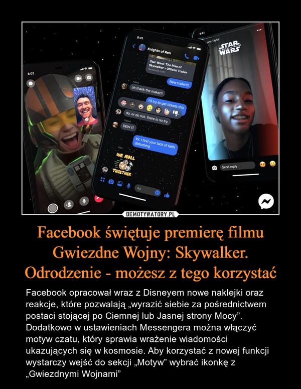 """Facebook świętuje premierę filmu Gwiezdne Wojny: Skywalker. Odrodzenie - możesz z tego korzystać – Facebook opracował wraz z Disneyem nowe naklejki oraz reakcje, które pozwalają """"wyrazić siebie za pośrednictwem postaci stojącej po Ciemnej lub Jasnej strony Mocy"""". Dodatkowo w ustawieniach Messengera można włączyć motyw czatu, który sprawia wrażenie wiadomości ukazujących się w kosmosie. Aby korzystać z nowej funkcji wystarczy wejść do sekcji """"Motyw"""" wybrać ikonkę z """"Gwiezdnymi Wojnami"""""""