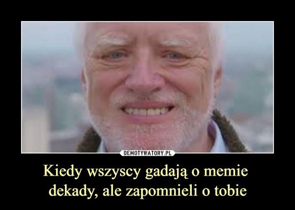 Kiedy wszyscy gadają o memie dekady, ale zapomnieli o tobie –