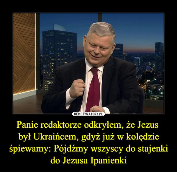 Panie redaktorze odkryłem, że Jezus był Ukraińcem, gdyż już w kolędzie śpiewamy: Pójdźmy wszyscy do stajenki do Jezusa Ipanienki –