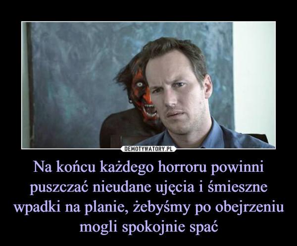 Na końcu każdego horroru powinni puszczać nieudane ujęcia i śmieszne wpadki na planie, żebyśmy po obejrzeniu mogli spokojnie spać –