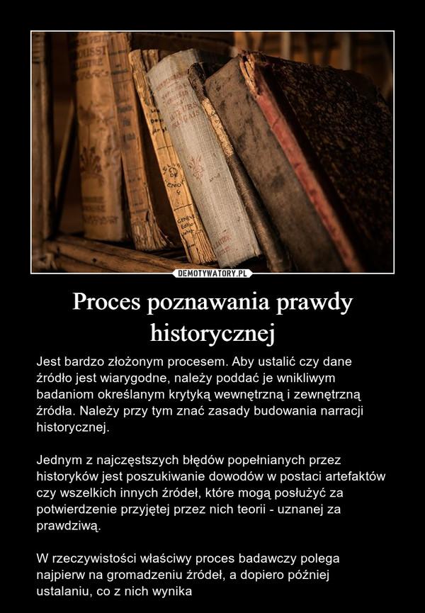 Proces poznawania prawdy historycznej – Jest bardzo złożonym procesem. Aby ustalić czy dane źródło jest wiarygodne, należy poddać je wnikliwym badaniom określanym krytyką wewnętrzną i zewnętrzną źródła. Należy przy tym znać zasady budowania narracji historycznej.Jednym z najczęstszych błędów popełnianych przez historyków jest poszukiwanie dowodów w postaci artefaktów czy wszelkich innych źródeł, które mogą posłużyć za potwierdzenie przyjętej przez nich teorii - uznanej za prawdziwą.W rzeczywistości właściwy proces badawczy polega najpierw na gromadzeniu źródeł, a dopiero później ustalaniu, co z nich wynika