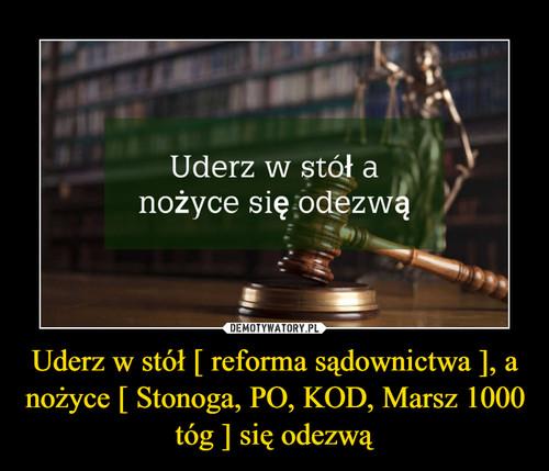 Uderz w stół [ reforma sądownictwa ], a nożyce [ Stonoga, PO, KOD, Marsz 1000 tóg ] się odezwą