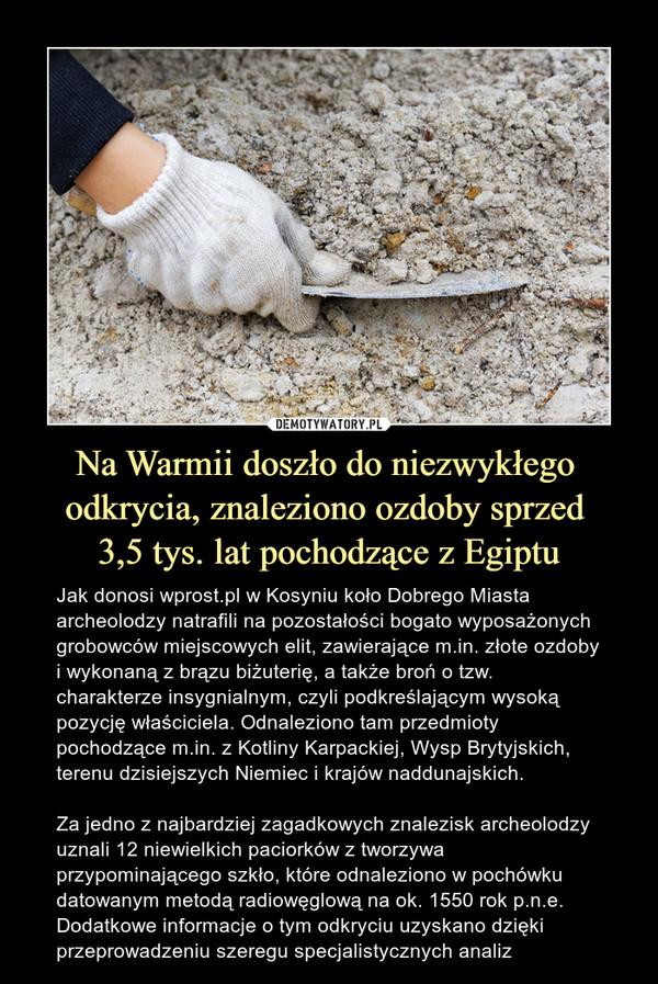 Na Warmii doszło do niezwykłego odkrycia, znaleziono ozdoby sprzed 3,5 tys. lat pochodzące z Egiptu – Jak donosi wprost.pl w Kosyniu koło Dobrego Miasta archeolodzy natrafili na pozostałości bogato wyposażonych grobowców miejscowych elit, zawierające m.in. złote ozdoby i wykonaną z brązu biżuterię, a także broń o tzw. charakterze insygnialnym, czyli podkreślającym wysoką pozycję właściciela. Odnaleziono tam przedmioty pochodzące m.in. z Kotliny Karpackiej, Wysp Brytyjskich, terenu dzisiejszych Niemiec i krajów naddunajskich.Za jedno z najbardziej zagadkowych znalezisk archeolodzy uznali 12 niewielkich paciorków z tworzywa przypominającego szkło, które odnaleziono w pochówku datowanym metodą radiowęglową na ok. 1550 rok p.n.e. Dodatkowe informacje o tym odkryciu uzyskano dzięki przeprowadzeniu szeregu specjalistycznych analiz