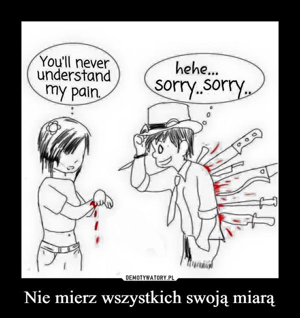 Nie mierz wszystkich swoją miarą –  You'll neverunderstandhehe..sorry..sorry,my pain