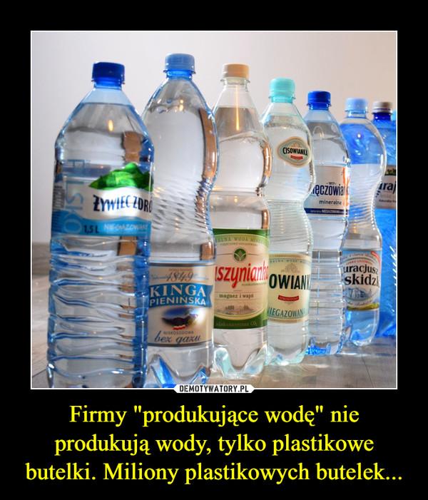 """Firmy """"produkujące wodę"""" nie produkują wody, tylko plastikowe butelki. Miliony plastikowych butelek... –"""