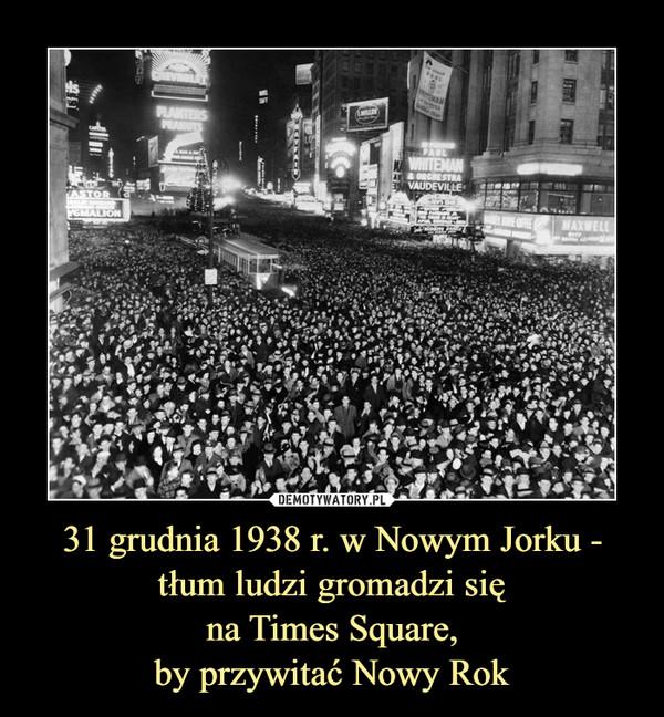 31 grudnia 1938 r. w Nowym Jorku - tłum ludzi gromadzi sięna Times Square,by przywitać Nowy Rok –