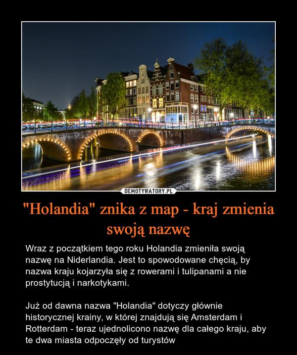 """""""Holandia"""" znika z map - kraj zmienia swoją nazwę – Wraz z początkiem tego roku Holandia zmieniła swoją nazwę na Niderlandia. Jest to spowodowane chęcią, by nazwa kraju kojarzyła się z rowerami i tulipanami a nie prostytucją i narkotykami.Już od dawna nazwa """"Holandia"""" dotyczy głównie historycznej krainy, w której znajdują się Amsterdam i Rotterdam - teraz ujednolicono nazwę dla całego kraju, aby te dwa miasta odpoczęły od turystów"""